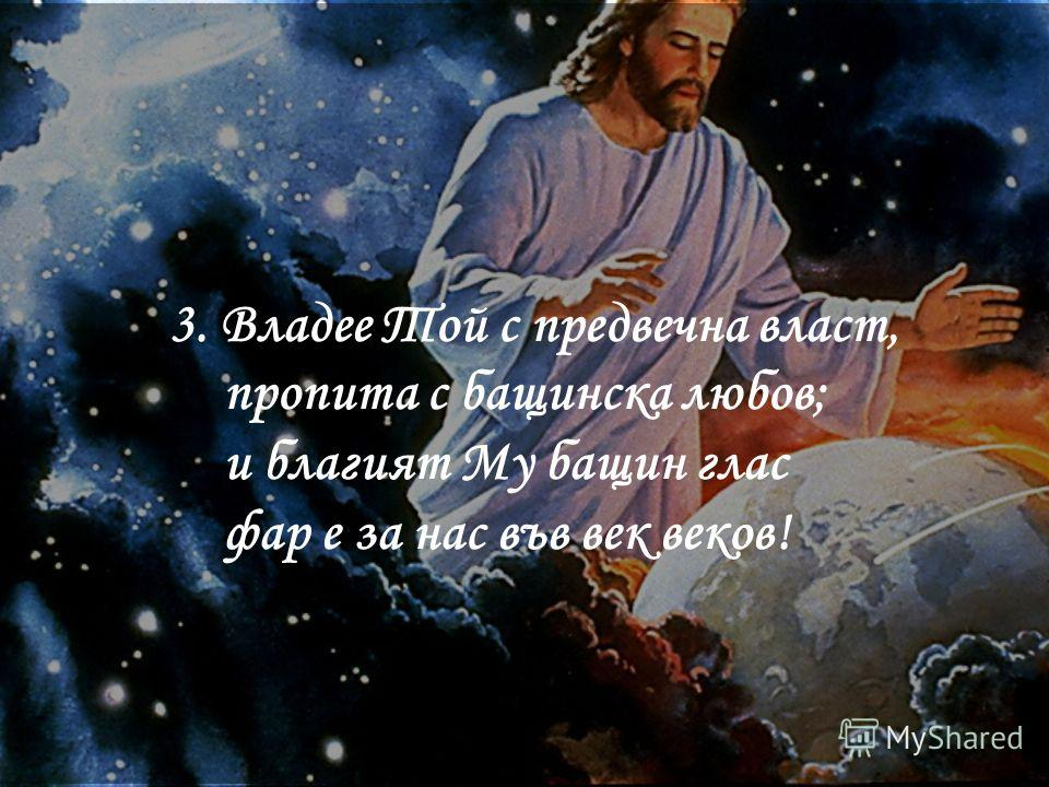 3. Владее Той с предвечна власт, пропита с бащинска любов; и благият Му бащин глас фар е за нас във век веков!