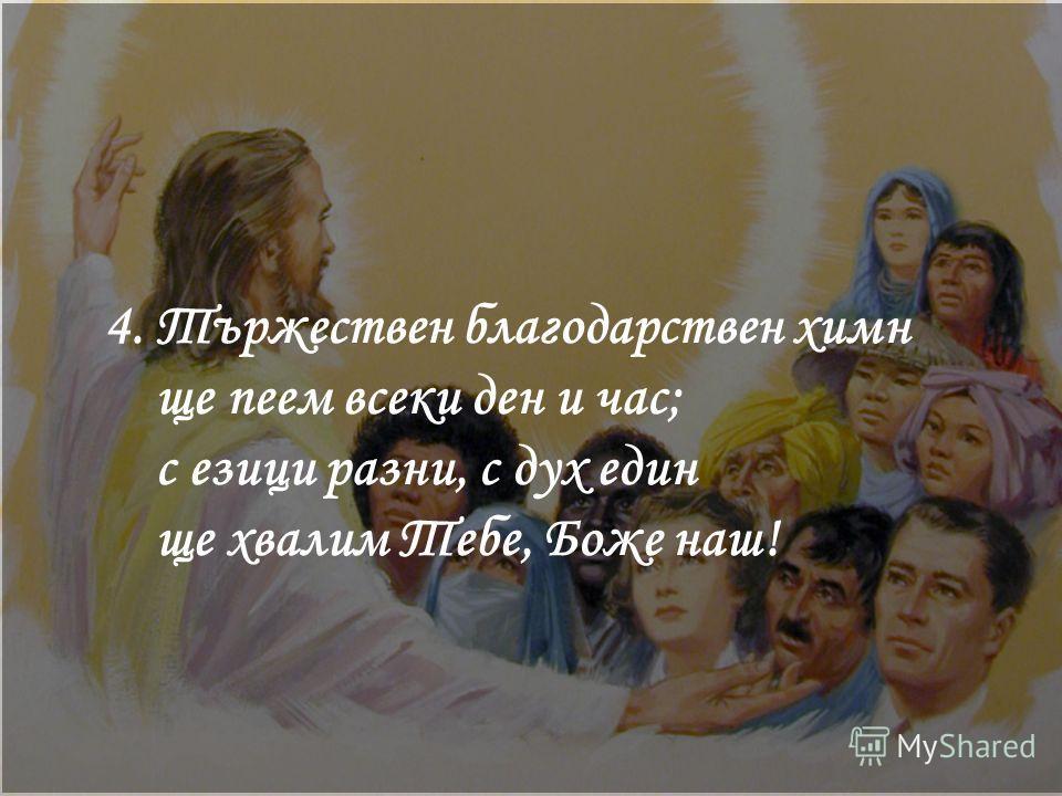 4. Тържествен благодарствен химн ще пеем всеки ден и час; с езици разни, с дух един ще хвалим Тебе, Боже наш!