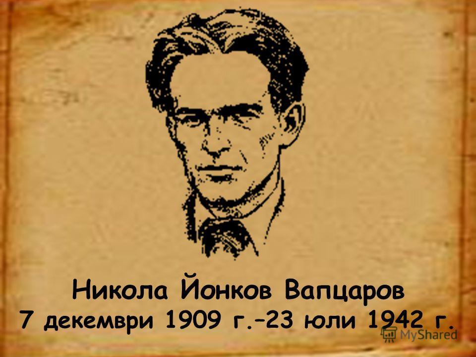 Никола Йонков Вапцаров 7 декември 1909 г.–23 юли 1942 г.