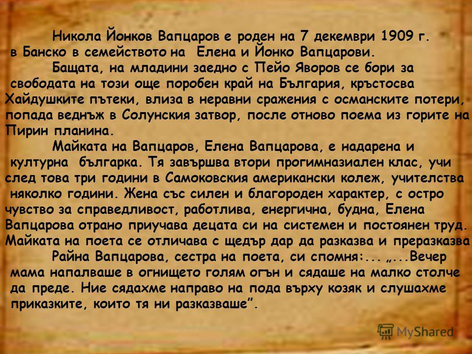 Никола Йонков Вапцаров е роден на 7 декември 1909 г. в Банско в семейството на Елена и Йонко Вапцарови. Бащата, на младини заедно с Пейо Яворов се бори за свободата на този още поробен край на България, кръстосва Хайдушките пътеки, влиза в неравни ср