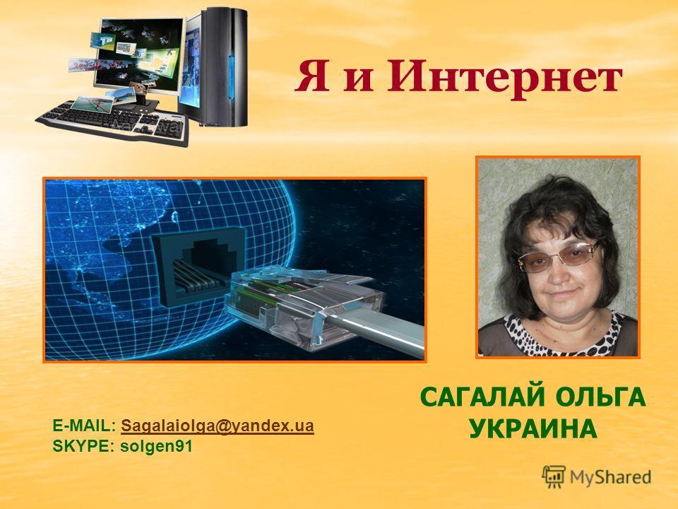Я и Интернет САГАЛАЙ ОЛЬГА УКРАИНА Е-MAIL: Sagalaiolga@yandex.uaSagalaiolga@yandex.ua SKYPE: solgen91