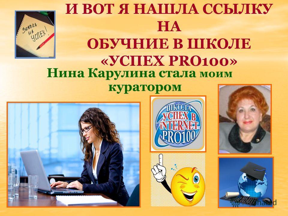 И ВОТ Я НАШЛА ССЫЛКУ НА ОБУЧНИЕ В ШКОЛЕ «УСПЕХ PRO100» Нина Карулина стала моим куратором
