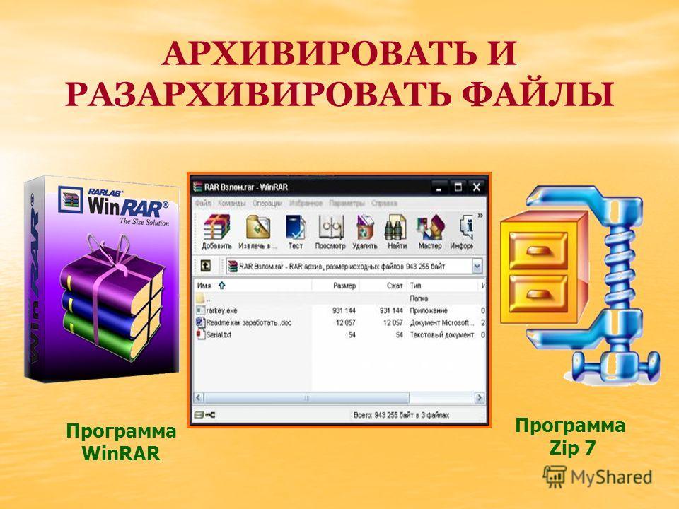 АРХИВИРОВАТЬ И РАЗАРХИВИРОВАТЬ ФАЙЛЫ Программа WinRAR Программа Zip 7