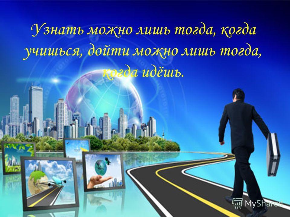 Узнать можно лишь тогда, когда учишься, дойти можно лишь тогда, когда идёшь.