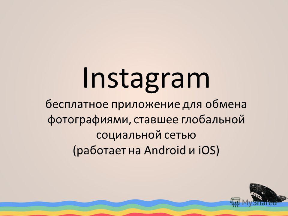 Instagram бесплатное приложение для обмена фотографиями, ставшее глобальной социальной сетью (работает на Android и iOS)