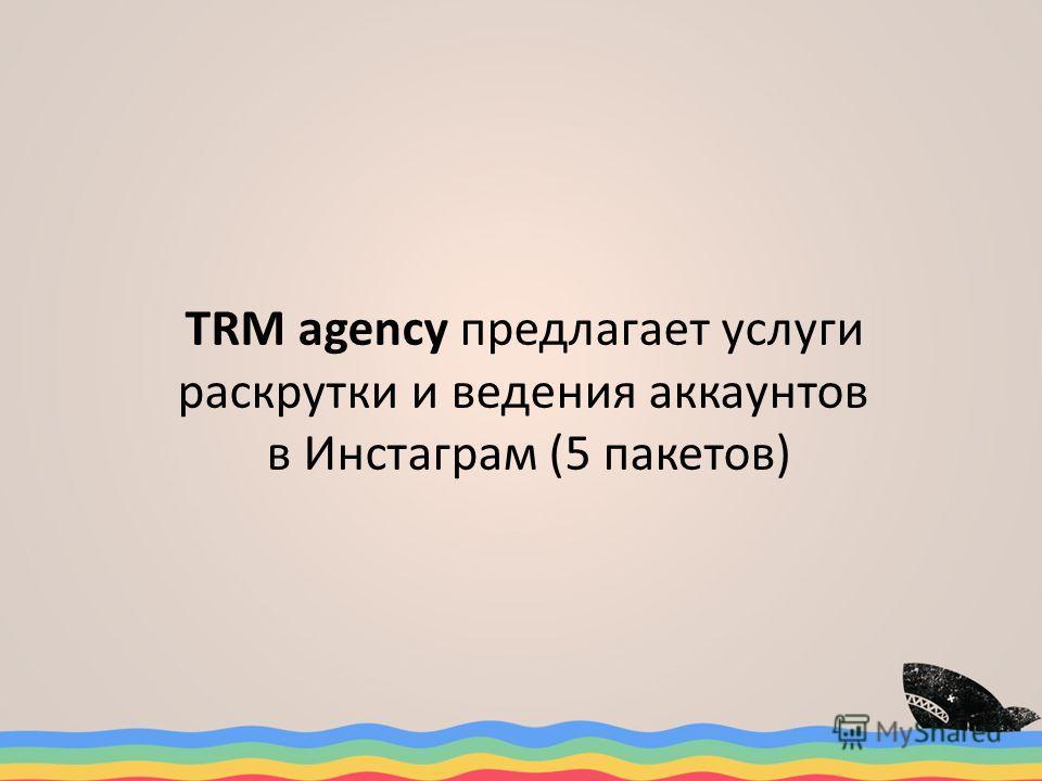 TRM agenсy предлагает услуги раскрутки и ведения аккаунтов в Инстаграм (5 пакетов)