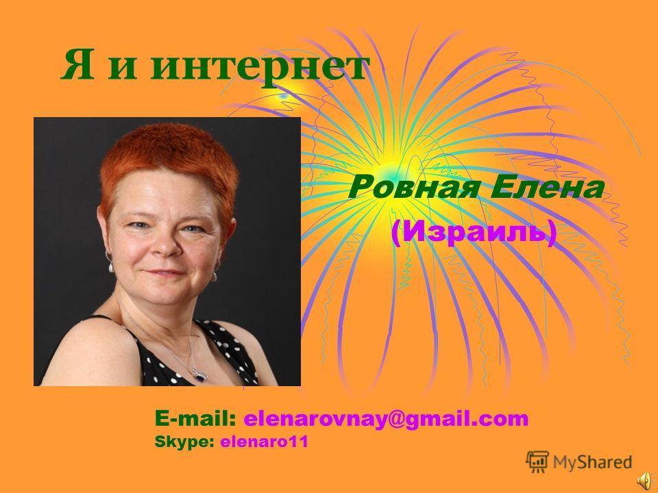 Я и интернет Ровная Елена (Израиль) E-mail: elenarovnay@gmail.com Skype: elenaro11