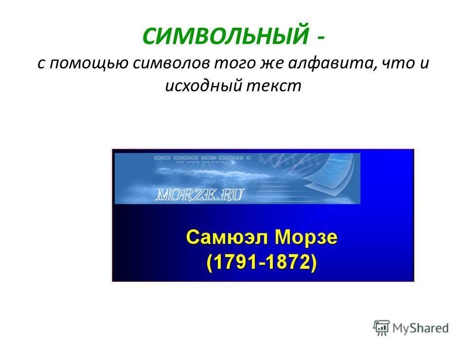 СИМВОЛЬНЫЙ - с помощью символов того же алфавита, что и исходный текст