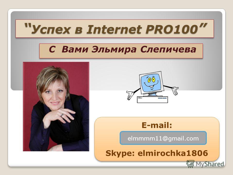 Успех в Internet PRO100 Успех в Internet PRO100 С Вами Эльмира Слепичева E-mail: Skype: elmirochka1806 E-mail: Skype: elmirochka1806 elmmmm11@gmail.com