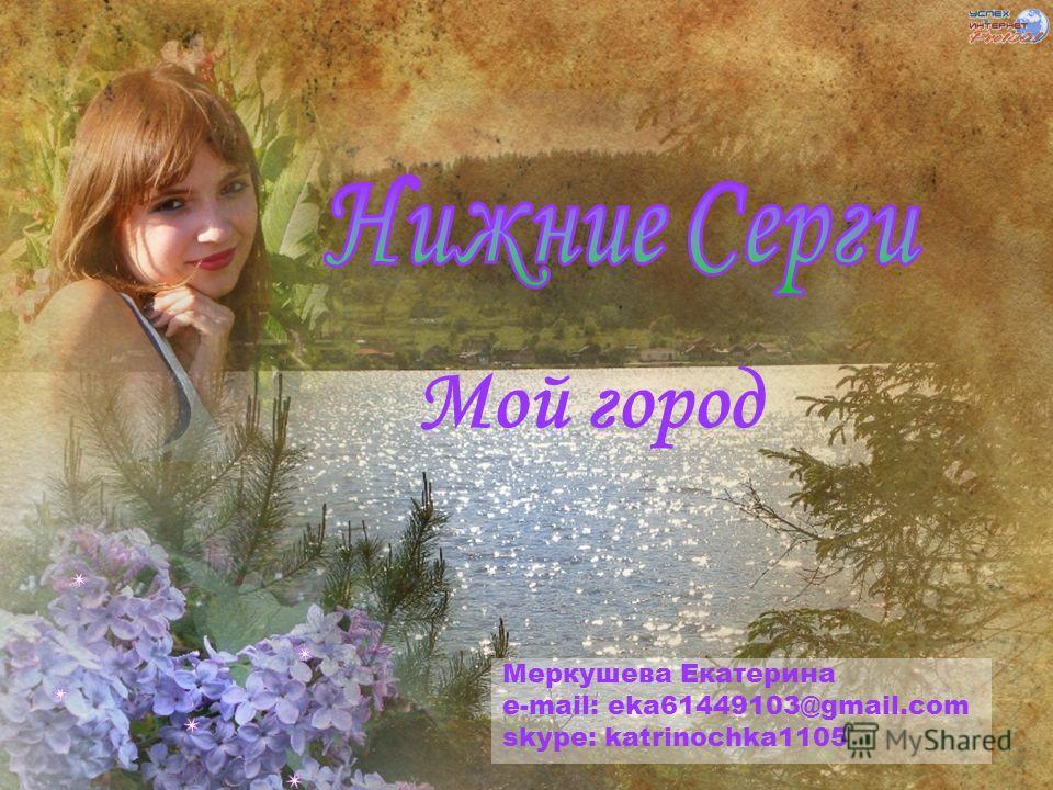 Мой город Меркушева Екатерина e-mail: eka61449103@gmail.com skype: katrinochka1105