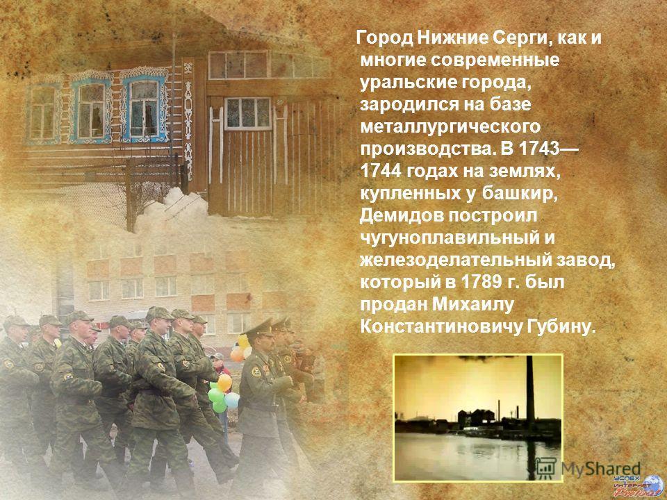 Город Нижние Серги, как и многие современные уральские города, зародился на базе металлургического производства. В 1743 1744 годах на землях, купленных у башкир, Демидов построил чугуноплавильный и железоделательный завод, который в 1789 г. был прода