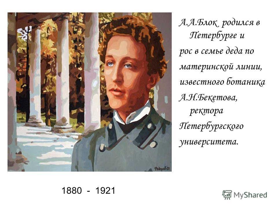 1880 - 1921 А.А.Блок родился в Петербурге и рос в семье деда по материнской линии, известного ботаника А.Н.Бекетова, ректора Петербургского университета.