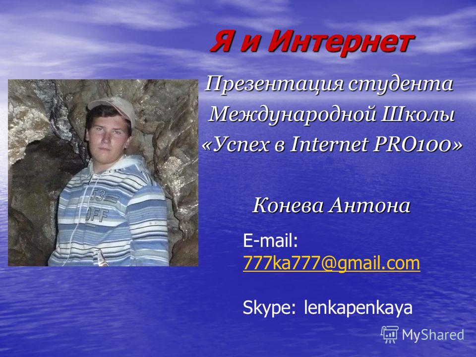 Я и Интернет Презентация студента Международной Школы «Успех в Internet PRO100» Конева Антона E-mail: 777ka777@gmail.com 777ka777@gmail.com Skype: lenkapenkaya