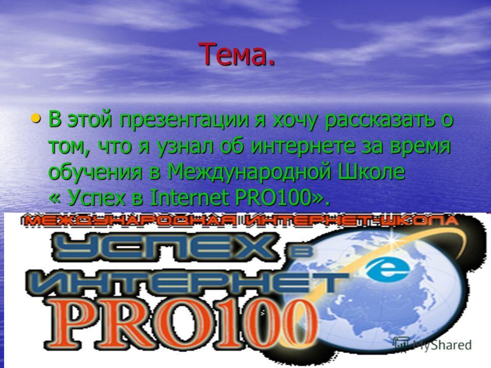 Тема. Тема. В этой презентации я хочу рассказать о том, что я узнал об интернете за время обучения в Международной Школе « Успех в Internet PRO100».