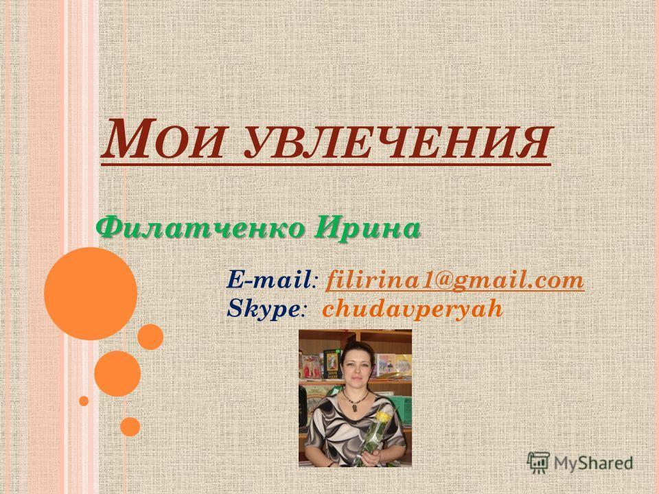 М ОИ УВЛЕЧЕНИЯ Филатченко Ирина E-mail : filirina1@gmail.com Skype : chudavperyah