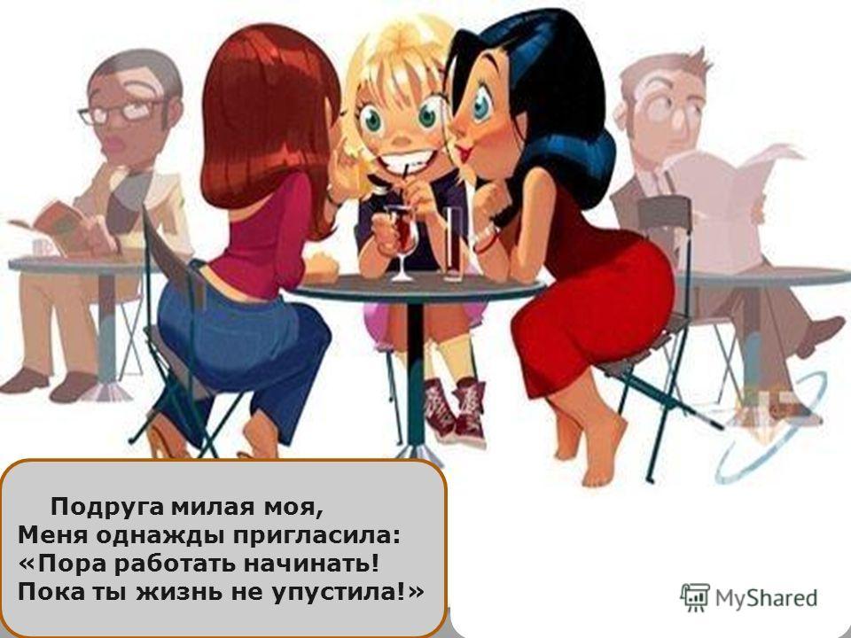 Подруга милая моя, Меня однажды пригласила: «Пора работать начинать! Пока ты жизнь не упустила!»