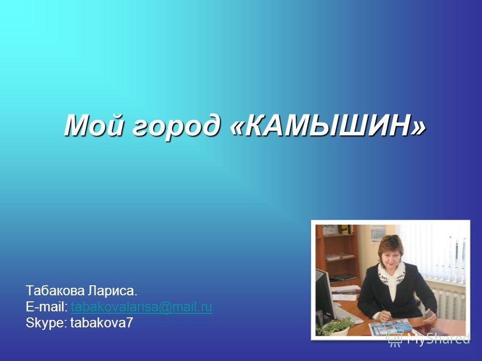 Мой город «КАМЫШИН» Табакова Лариса. E-mail: tabakovalarisa@mail.rutabakovalarisa@mail.ru Skype: tabakova7