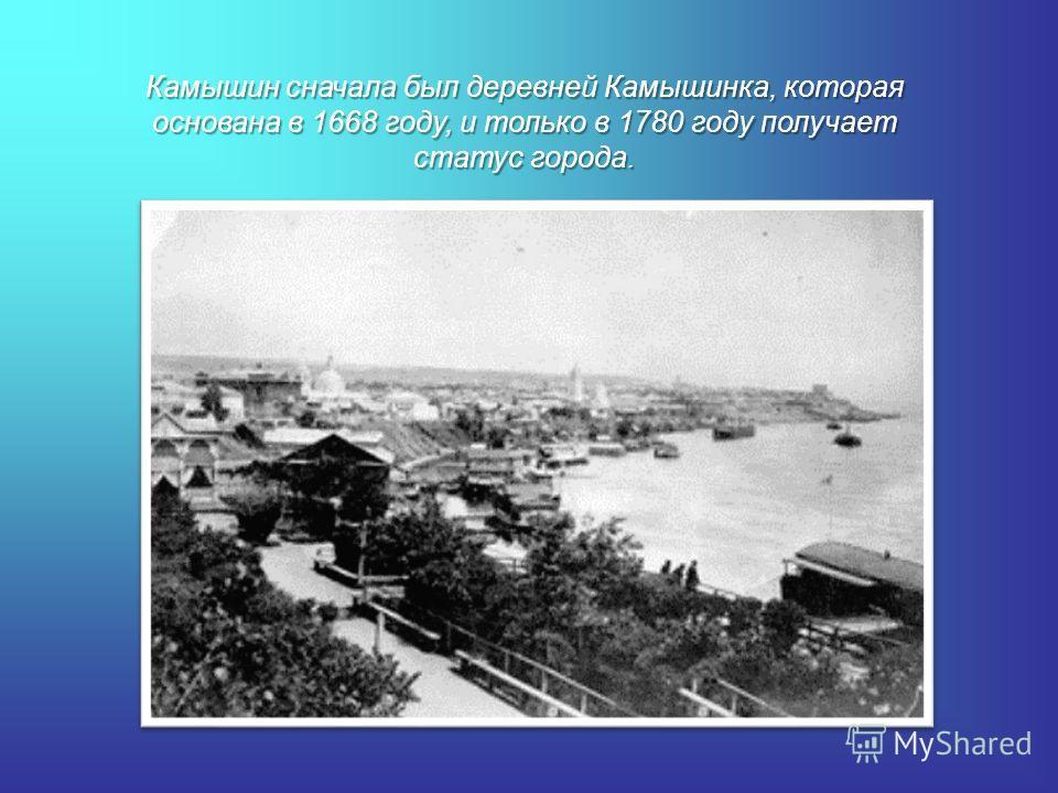Камышин сначала был деревней Камышинка, которая основана в 1668 году, и только в 1780 году получает статус города.