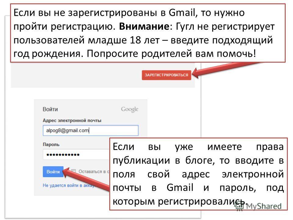 Если вы уже имеете права публикации в блоге, то вводите в поля свой адрес электронной почты в Gmail и пароль, под которым регистрировались. Если вы не зарегистрированы в Gmail, то нужно пройти регистрацию. Внимание: Гугл не регистрирует пользователей
