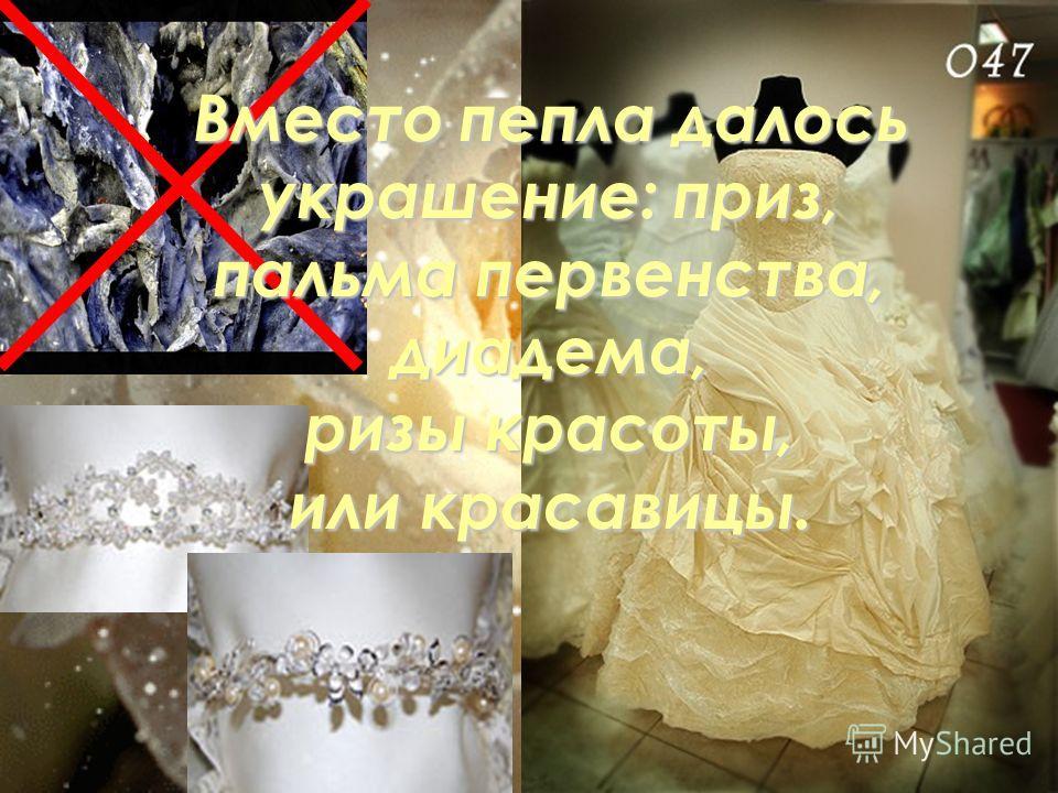 Вместо пепла далось украшение: приз, пальма первенства, диадема, ризы красоты, или красавицы.