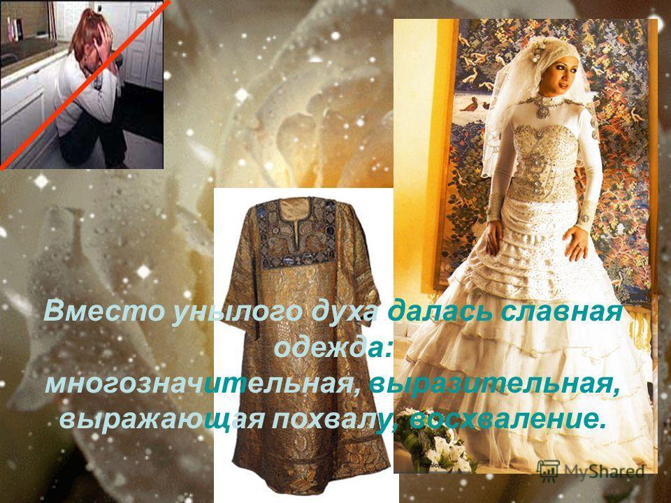 Вместо унылого духа далась славная одежда: многозначительная, выразительная, выражающая похвалу, восхваление.