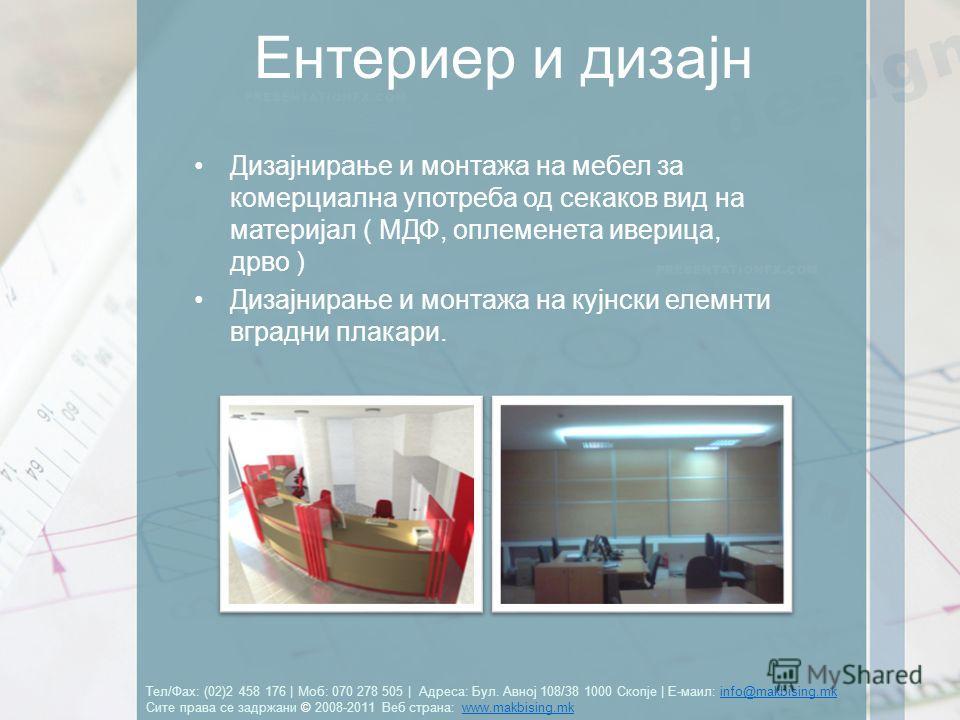 Тел/Фах: (02)2 458 176 | Моб: 070 278 505 | Адреса: Бул. Авној 108/38 1000 Скопје | Е-маил: info@makbising.mk Сите права се задржани © 2008-2011 Веб страна: www.makbising.mkinfo@makbising.mkwww.makbising.mk Ентериер и дизајн Дизајнирање и монтажа на