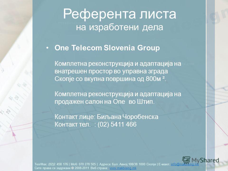 Тел/Фах: (02)2 458 176   Моб: 070 278 505   Адреса: Бул. Авној 108/38 1000 Скопје   Е-маил: info@makbising.mk Сите права се задржани © 2008-2011 Веб страна: www.makbising.mkinfo@makbising.mkwww.makbising.mk Референта листа One Telecom Slovenia Group