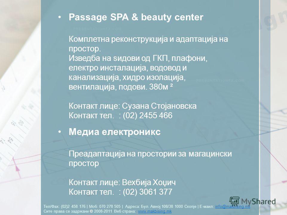 Тел/Фах: (02)2 458 176 | Моб: 070 278 505 | Адреса: Бул. Авној 108/38 1000 Скопје | Е-маил: info@makbising.mk Сите права се задржани © 2008-2011 Веб страна: www.makbising.mkinfo@makbising.mkwww.makbising.mk Passage SPA & beauty center Комплетна рекон