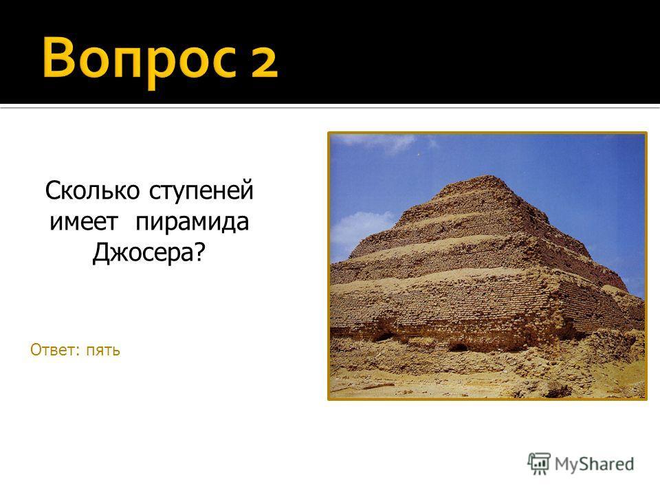 Сколько ступеней имеет пирамида Джосера? Ответ: пять