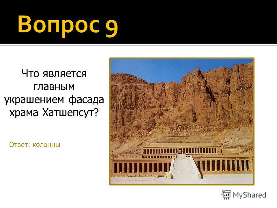 Что является главным украшением фасада храма Хатшепсут? Ответ: колонны