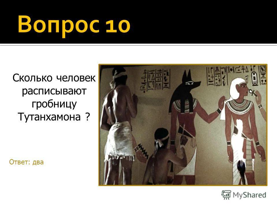 Сколько человек расписывают гробницу Тутанхамона ? Ответ: два