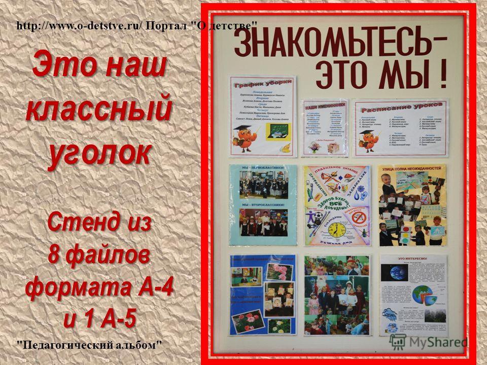 Это наш классный уголок Стенд из 8 файлов формата А-4 и 1 А-5 http://www.o-detstve.ru/ Портал О детстве Педагогический альбом