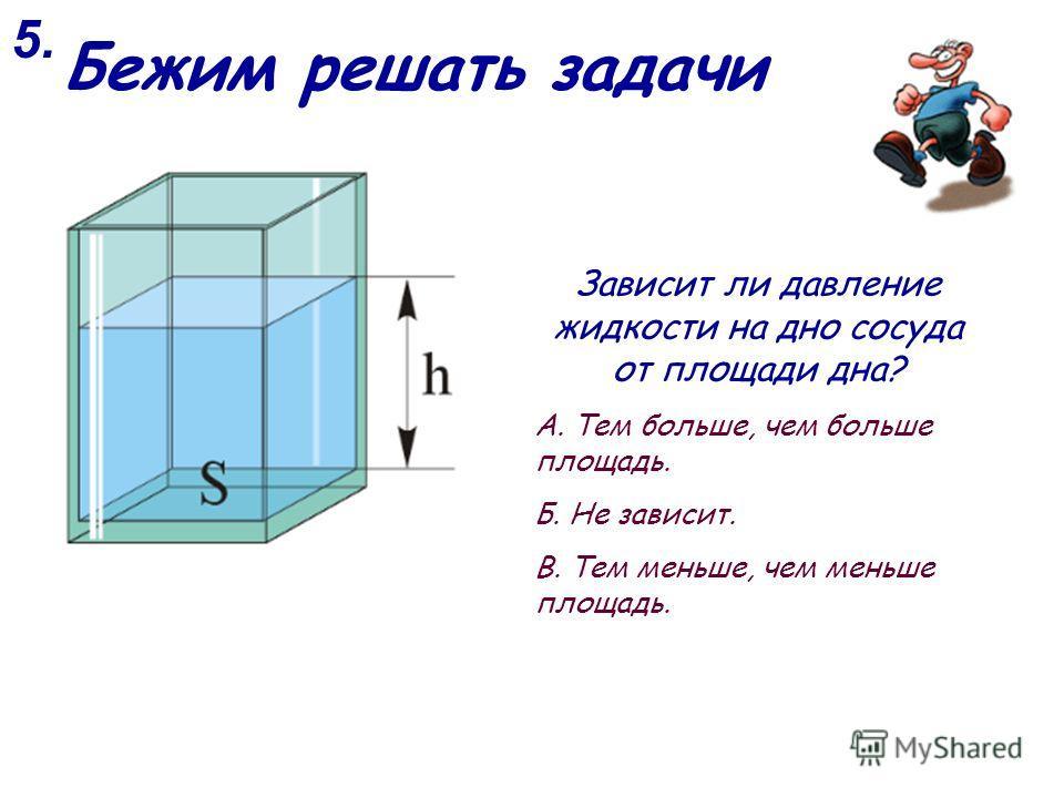 5. Зависит ли давление жидкости на дно сосуда от площади дна? А. Тем больше, чем больше площадь. Б. Не зависит. В. Тем меньше, чем меньше площадь. Бежим решать задачи