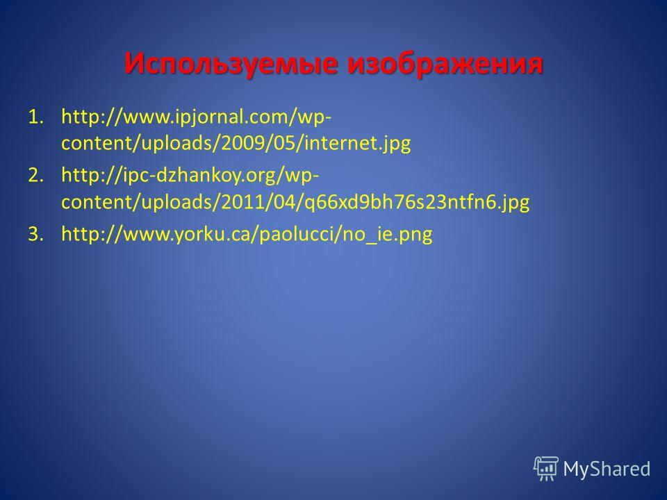 Используемые изображения 1.http://www.ipjornal.com/wp- content/uploads/2009/05/internet.jpg 2.http://ipc-dzhankoy.org/wp- content/uploads/2011/04/q66xd9bh76s23ntfn6.jpg 3.http://www.yorku.ca/paolucci/no_ie.png