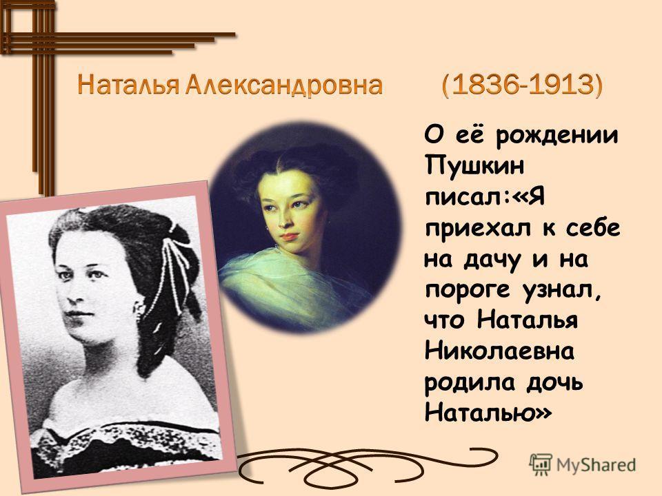 О её рождении Пушкин писал:«Я приехал к себе на дачу и на пороге узнал, что Наталья Николаевна родила дочь Наталью»