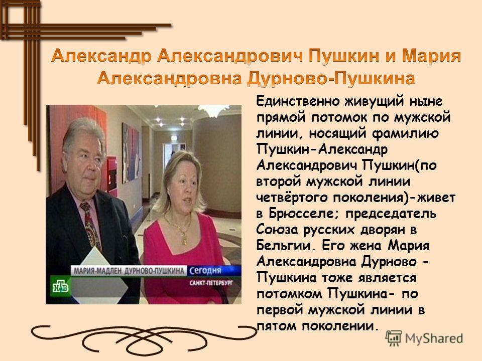 Единственно живущий ныне прямой потомок по мужской линии, носящий фамилию Пушкин-Александр Александрович Пушкин(по второй мужской линии четвёртого поколения)-живет в Брюсселе; председатель Союза русских дворян в Бельгии. Его жена Мария Александровна