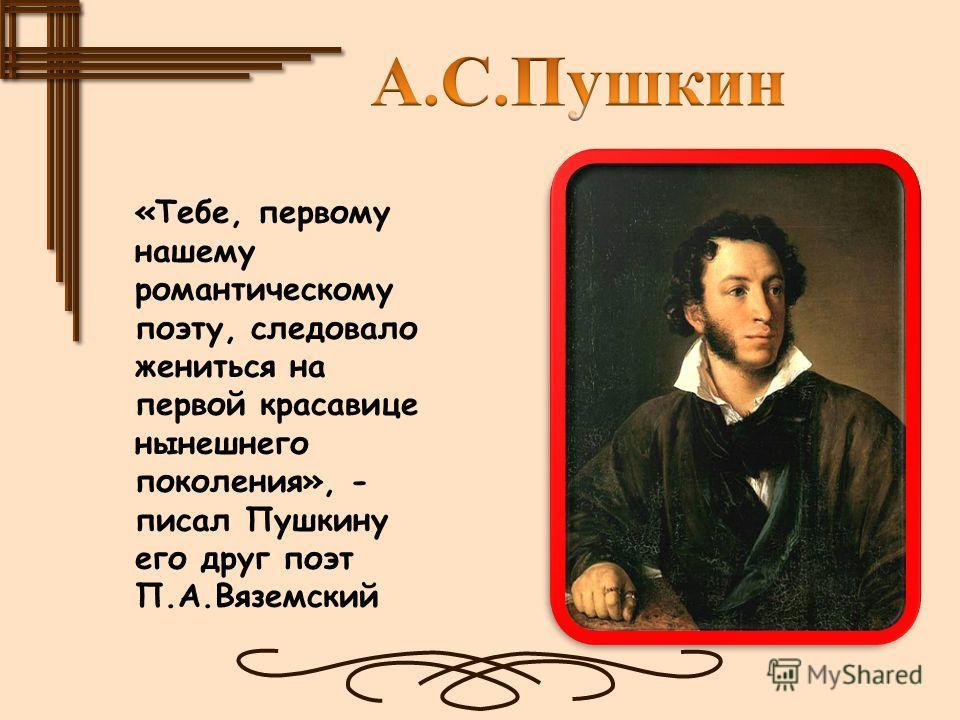 «Тебе, первому нашему романтическому поэту, следовало жениться на первой красавице нынешнего поколения», - писал Пушкину его друг поэт П.А.Вяземский
