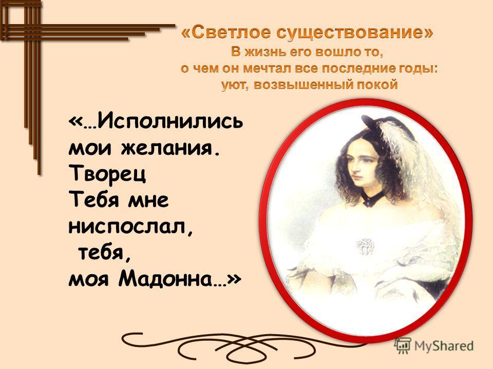 «…Исполнились мои желания. Творец Тебя мне ниспослал, тебя, моя Мадонна…»
