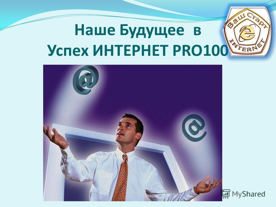 Наше Будущее в Успех ИНТЕРНЕТ PRO100