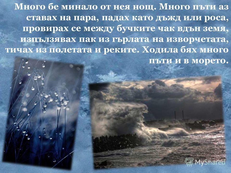 Много бе минало от нея нощ. Много пъти аз ставах на пара, падах като дъжд или роса, провирах се между бучките чак вдън земя, изпълзявах пак из гърлата на изворчетата, тичах из полетата и реките. Ходила бях много пъти и в морето.