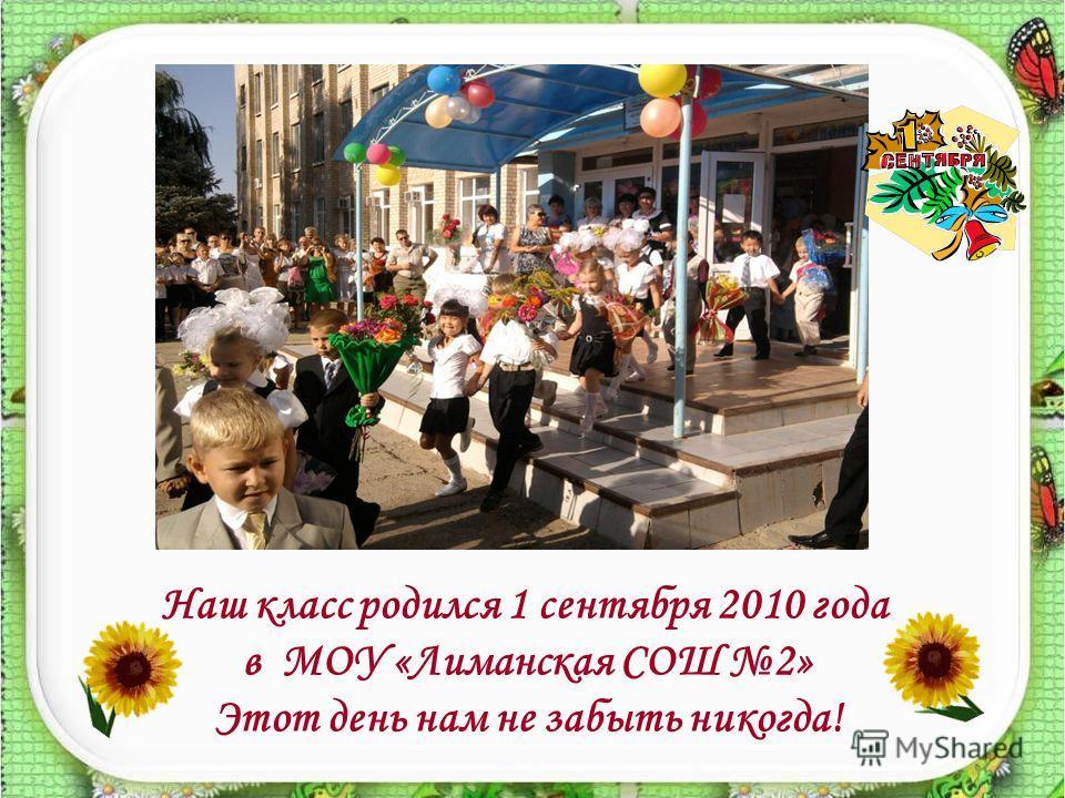 Наш класс родился 1 сентября 2010 года в МОУ «Лиманская СОШ 2» Этот день нам не забыть никогда!
