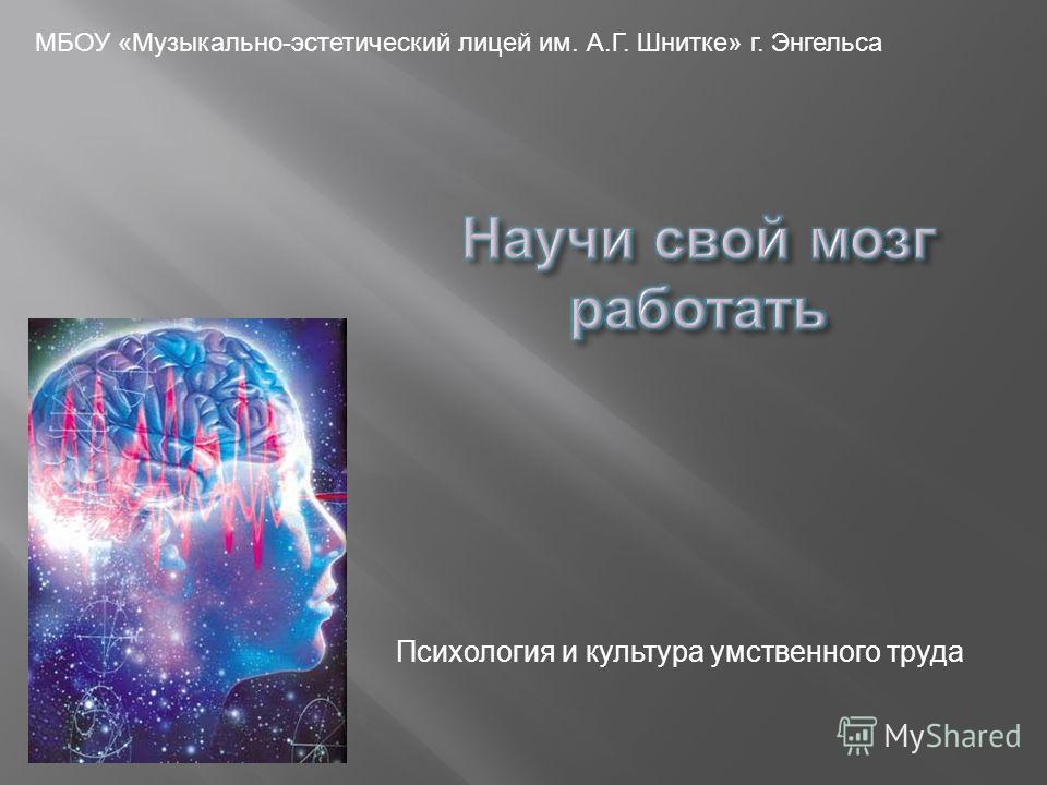 МБОУ « Музыкально - эстетический лицей им. А. Г. Шнитке » г. Энгельса Психология и культура умственного труда