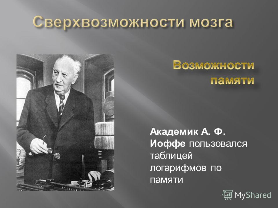 Академик А. Ф. Иоффе пользовался таблицей логарифмов по памяти