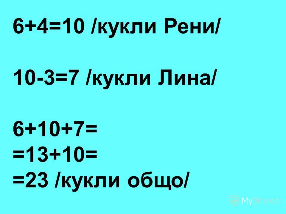 6+4=10 /кукли Рени/ 10-3=7 /кукли Лина/ 6+10+7= =13+10= =23 /кукли общо/