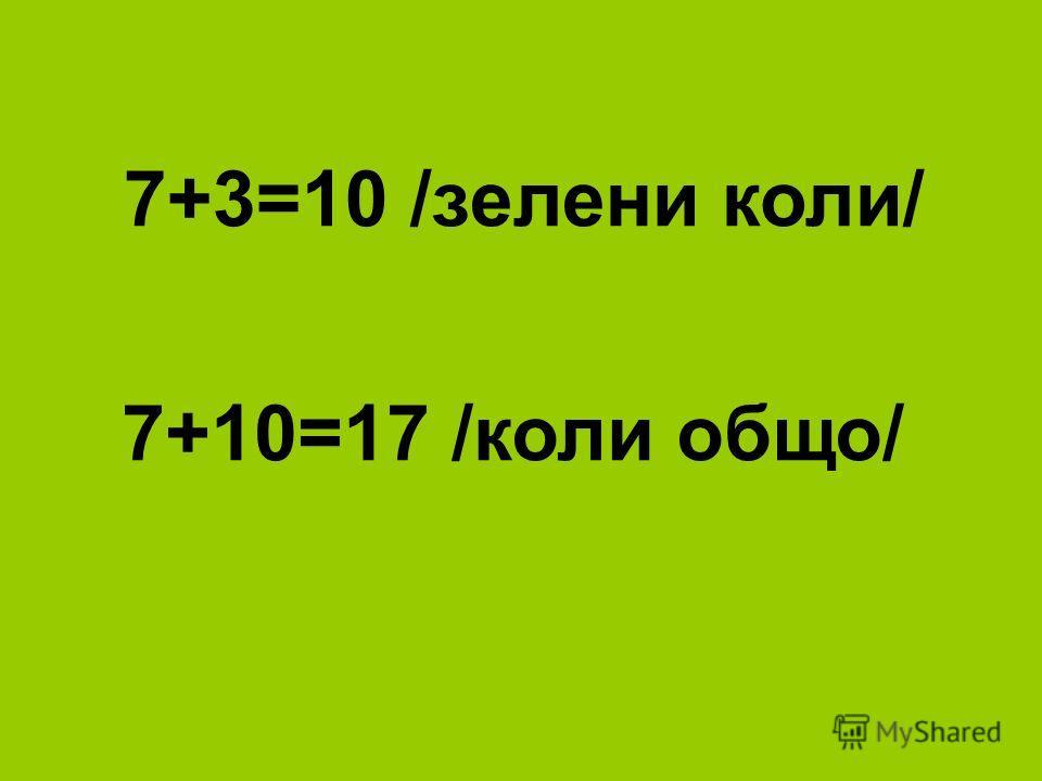 7+3=10 /зелени коли/ 7+10=17 /коли общо/
