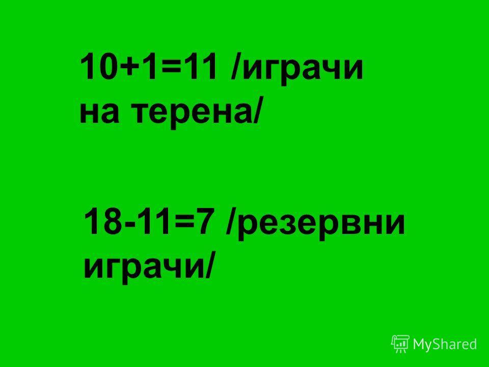 10+1=11 /играчи на терена/ 18-11=7 /резервни играчи/