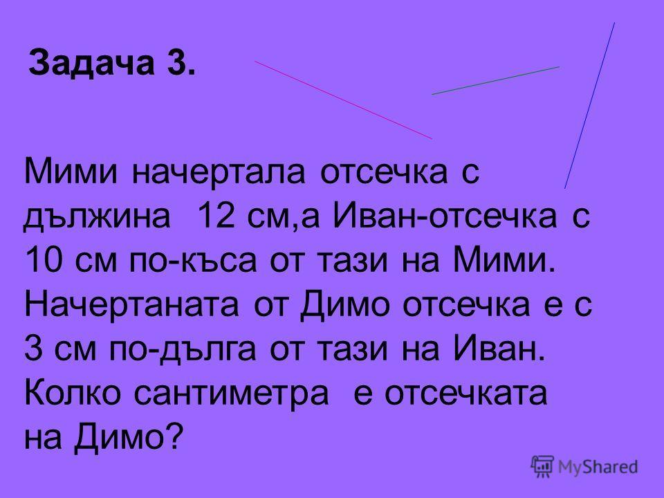 Задача 3. Мими начертала отсечка с дължина 12 см,а Иван-отсечка с 10 см по-къса от тази на Мими. Начертаната от Димо отсечка е с 3 см по-дълга от тази на Иван. Колко сантиметра е отсечката на Димо?