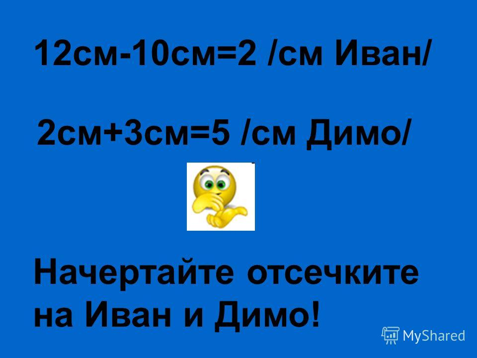 12см-10см=2 /см Иван/ 2см+3см=5 /см Димо/ Начертайте отсечките на Иван и Димо!