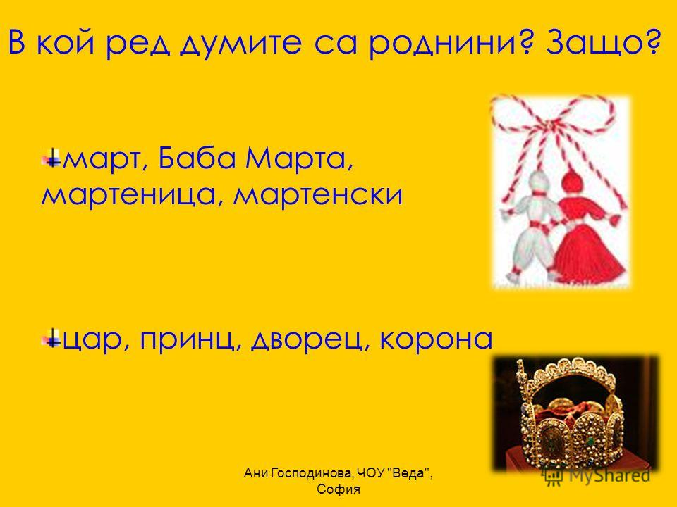 Ани Господинова, ЧОУ Веда, София В кой ред думите са роднини? Защо? март, Баба Марта, мартеница, мартенски цар, принц, дворец, корона