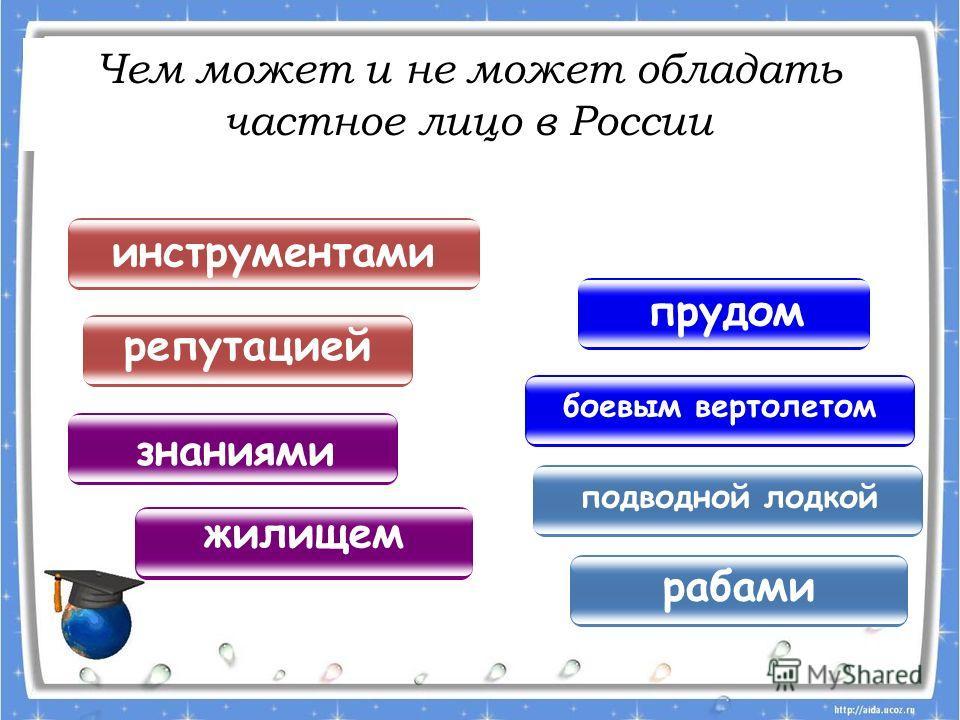 Чем может и не может обладать частное лицо в России подводной лодкой инструментами прудом жилищем рабами репутацией боевым вертолетом знаниями